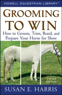 Harris, Susan E. - Grooming To Win: How to Groom, Trim, Braid, and Prepare Your Horse for Show, ebook