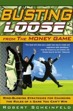 Scheinfeld, Robert - Busting Loose From the Money Game: Mind-Blowing Strategies for Changing the Rules of a Game You Can't Win, e-kirja