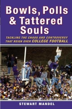 Mandel, Stewart - Bowls, Polls, and Tattered Souls: Tackling the Chaos and Controversy that Reign Over College Football, ebook
