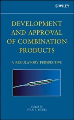 Siegel, Evan B. - Development and Approval of Combination Products: A Regulatory Perspective, ebook