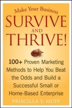 Huff, Priscilla Y. - Make Your Business Survive and Thrive!: 100+ Proven Marketing Methods to Help You Beat the Odds and Build a Successful Small or Home-Based Enterprise, ebook