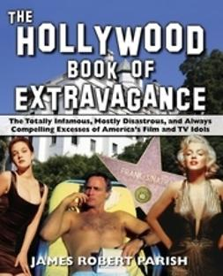 Parish, James Robert - The Hollywood Book of Extravagance: The Totally Infamous, Mostly Disastrous, and Always Compelling Excesses of America's Film and TV Idols, ebook
