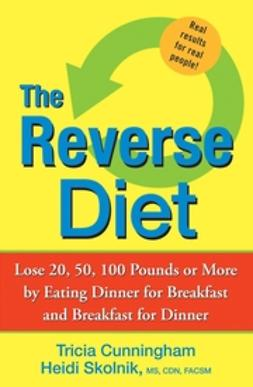 Cunningham, Tricia - The Reverse Diet: Lose 20, 50, 100 Pounds or More by Eating Dinner for Breakfast and Breakfast for Dinner, ebook