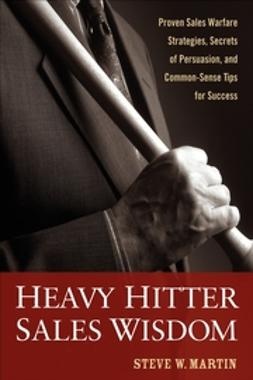 Martin, Steve W. - Heavy Hitter Sales Wisdom: Proven Sales Warfare Strategies, Secrets of Persuasion, and Common-Sense Tips for Success, ebook