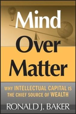 Baker, Ronald J. - Mind Over Matter: Why Intellectual Capital is the Chief Source of Wealth, ebook