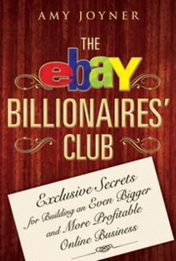 Joyner, Amy - The eBay Billionaires' Club: Exclusive Secrets for Building an Even Bigger and More Profitable Online Business, ebook