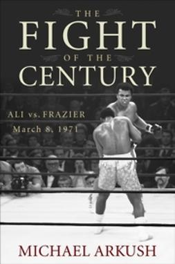 Arkush, Michael - The Fight of the Century: Ali vs. Frazier March 8, 1971, ebook