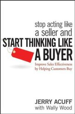 Acuff, Jerry - Stop Acting Like a Seller and Start Thinking Like a Buyer: Improve Sales Effectiveness by Helping Customers Buy, e-kirja