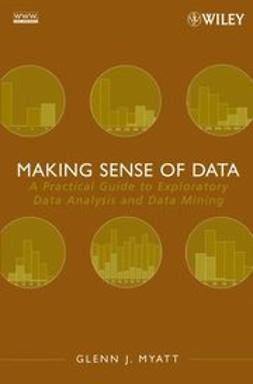 Myatt, Glenn J. - Making Sense of Data: A Practical Guide to Exploratory Data Analysis and Data Mining, ebook