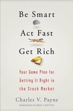 Payne, Charles V. - Be Smart, Act Fast, Get Rich: Your Game Plan for Getting It Right in the Stock Market, e-kirja