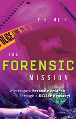 Hein, E. K. - The Forensic Mission: Investigate Forensic Science Through a Killer Mystery!, e-kirja