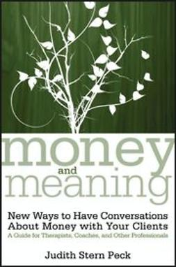 Peck, Judith Stern - Money and Meaning: New Ways to Have Conversations About Money with Your Clients--A Guide for Therapists, Coaches, and Other Professionals, ebook