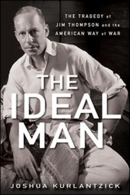 Kurlantzick, Joshua - The Ideal Man: The Tragedy of Jim Thompson and the American Way of War, ebook
