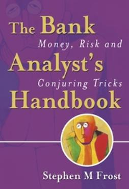 Frost, Stephen M. - The Bank Analyst's Handbook: Money, Risk and Conjuring Tricks, ebook