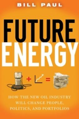 Paul, Bill - Future Energy: How the New Oil Industry Will Change People, Politics and Portfolios, ebook