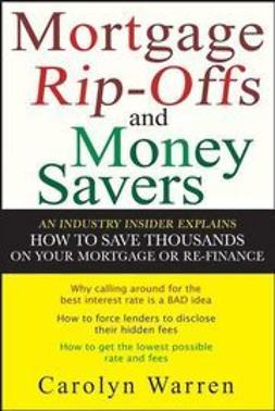 Warren, Carolyn - Mortgage Ripoffs and Money Savers: An Industry Insider Explains How to Save Thousands on Your Mortgage or Re-Finance, e-bok