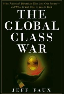Faux, Jeff - The Global Class War: How America's Bipartisan Elite Lost Our Future - and What It Will Take to Win It Back, ebook