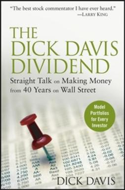 Davis, Dick - The Dick Davis Dividend: Straight Talk on Making Money from 40 Years on Wall Street, ebook