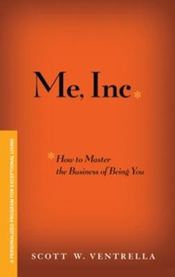 Ventrella, Scott W. - ME, INC. How to Master the Business of Being You: A Personalized Program for Exceptional Living, e-kirja
