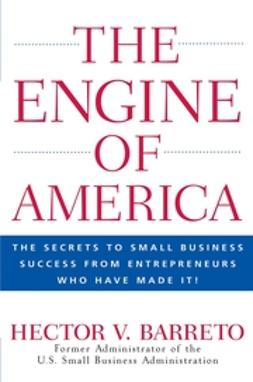 Barreto, Hector - The Engine of America: TheSecrets to Small Business Success From Entrepreneurs Who Have Made It!, ebook