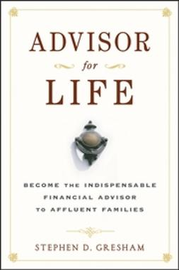 Gresham, Stephen D. - Advisor for Life: Become the Indispensable Financial Advisor to Affluent Families, ebook
