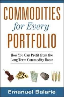 Balarie, Emanuel - Commodities for Every Portfolio: How You Can Profit from the Long-Term Commodity Boom, ebook