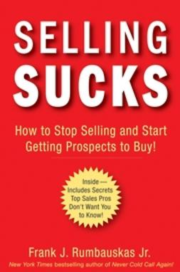 Rumbauskas, Frank J. - Selling Sucks: How to Stop Selling and Start Getting Prospects to Buy!, e-kirja