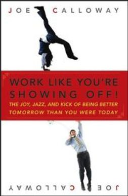 Calloway, Joe - Work Like You're Showing Off: The Joy, Jazz, and Kick of Being Better Tomorrow Than You Were Today, ebook