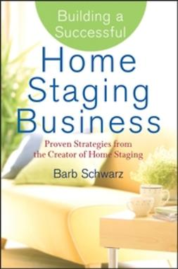 Schwarz, Barb - Building a Successful Home Staging Business: Proven Strategies from the Creator of Home Staging, e-kirja