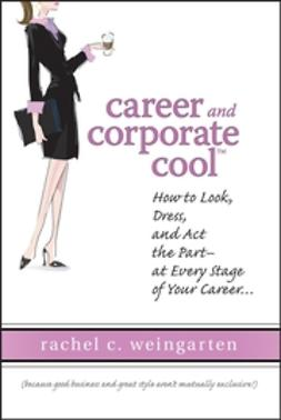 Weingarten, Rachel - Career and Corporate Cool: How to Look, Dress, and Act the Part -- At Every Stage in Your Career..., ebook