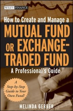 Gerber, Melinda - How to Create and Manage a Mutual Fund or Exchange-Traded Fund: A Professional's Guide, ebook