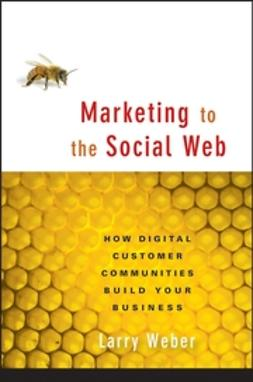 Weber, Larry - Marketing to the Social Web: How Digital Customer Communities Build Your Business, e-kirja