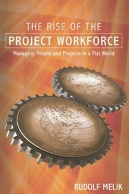 Melik, Rudolf - The Rise of the Project Workforce: Managing People and Projects in a Flat World, e-bok
