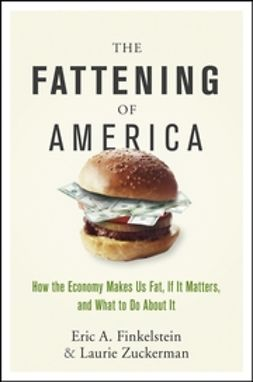 Finkelstein, Eric A. - The Fattening of America: How The Economy Makes Us Fat, If It Matters, and What To Do About It, ebook