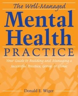 Wiger, Donald E. - The Well-Managed Mental Health Practice: Your Guide to Building and Managing a Successful Practice, Group, or Clinic, ebook