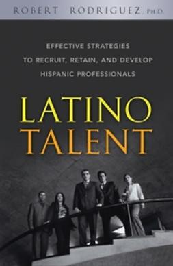 Rodriguez, Robert - Latino Talent: Effective Strategies to Recruit, Retain and Develop Hispanic Professionals, ebook