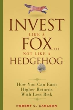 Carlson, Robert C. - Invest Like a Fox... Not Like a Hedgehog: How You Can Earn Higher Returns With Less Risk, ebook