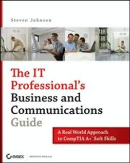 Johnson, Steven - The IT Professional's Business and Communications Guide: A Real-World Approach to CompTIA A+ Soft Skills, ebook