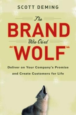 Deming, Scott - The Brand Who Cried Wolf: Deliver on Your Company's Promise and Create Customers for Life, e-bok