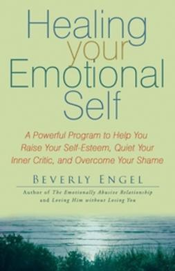 Engel, Beverly - Healing Your Emotional Self: A Powerful Program to Help You Raise Your Self-Esteem, Quiet Your Inner Critic, and Overcome Your Shame, e-kirja