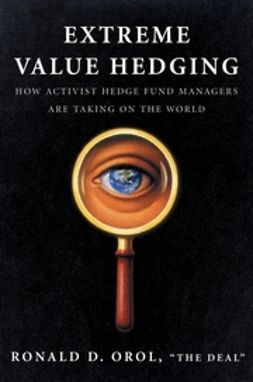 Orol, Ronald D. - Extreme Value Hedging: How Activist Hedge Fund Managers Are Taking on the World, ebook