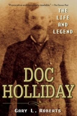 Roberts, Gary L. - Doc Holliday: The Life and Legend, e-bok