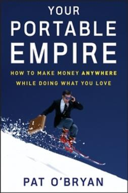O'Bryan, Pat - Your Portable Empire: How to Make Money Anywhere While Doing What You Love, ebook