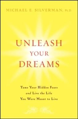 Silverman, Michael E. - Unleash Your Dreams: Tame Your Hidden Fears and Live the Life You Were Meant to Live, ebook