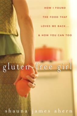 Ahern, Shauna James - Gluten-Free Girl: How I Found the Food That Loves Me Back...And How You Can Too, ebook