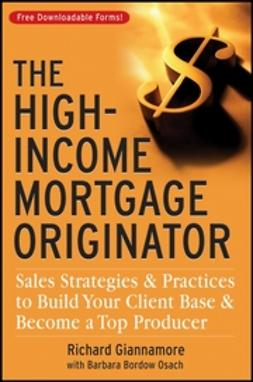 Giannamore, Richard - The High-Income Mortgage Originator: Sales Strategies and Practices to Build Your Client Base and Become a Top Producer, ebook