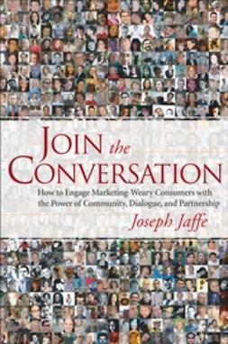 Jaffe, Joseph - Join the Conversation: How to Engage Marketing-Weary Consumers with the Power of Community, Dialogue, and Partnership, ebook