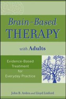 Arden, John B. - Brain-Based Therapy with Adults: Evidence-Based Treatment for Everyday Practice, ebook