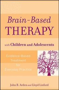 Arden, John B. - Brain-Based Therapy with Children and Adolescents: Evidence-Based Treatment for Everyday Practice, e-bok