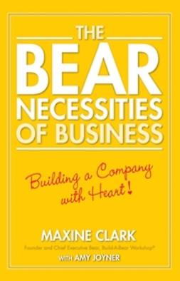 Clark, Maxine - The Bear Necessities of Business: Building a Company with Heart, e-kirja